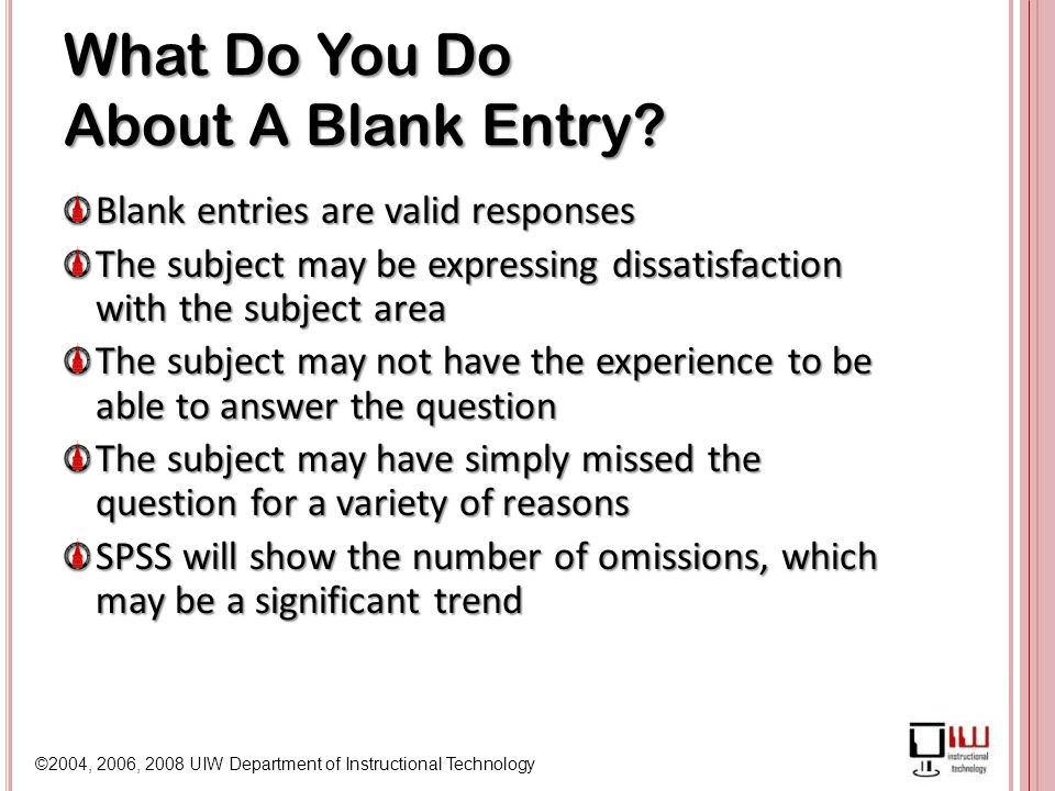 ©2004, 2006, 2008 UIW Department of Instructional Technology What Do You Do About A Blank Entry.