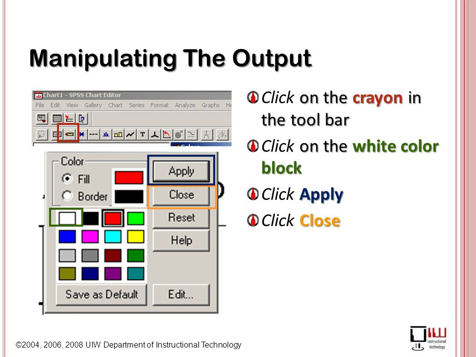 ©2004, 2006, 2008 UIW Department of Instructional Technology Manipulating The Output Click on the crayon in the tool bar Click on the white color block Click Apply Click Close
