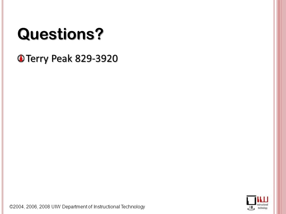 ©2004, 2006, 2008 UIW Department of Instructional Technology Questions Terry Peak 829-3920