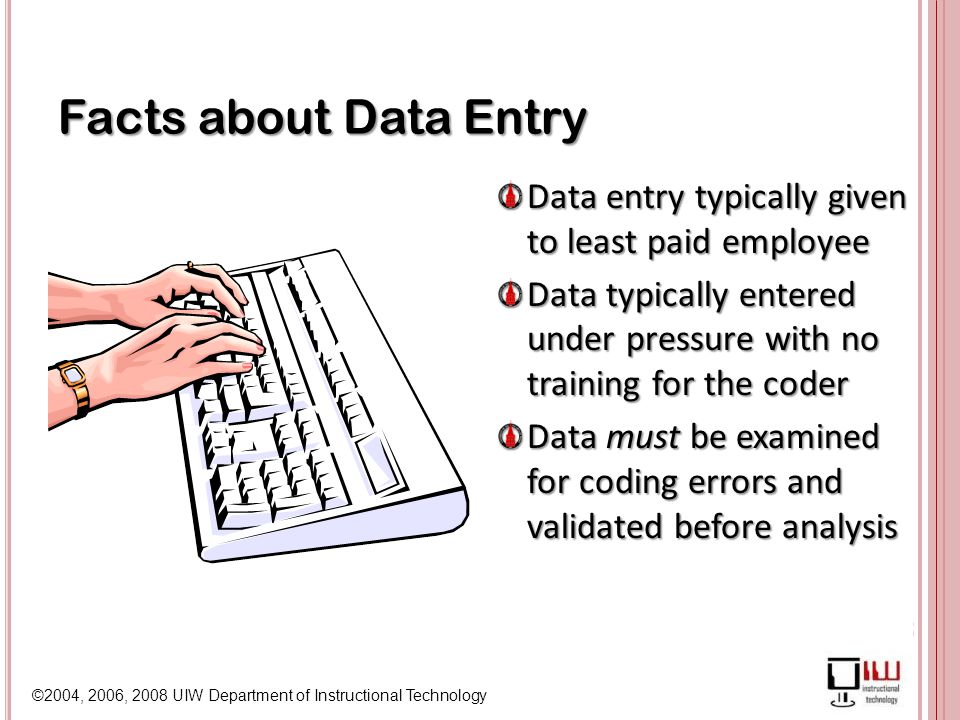 ©2004, 2006, 2008 UIW Department of Instructional Technology Facts about Data Entry Data entry typically given to least paid employee Data typically entered under pressure with no training for the coder Data must be examined for coding errors and validated before analysis