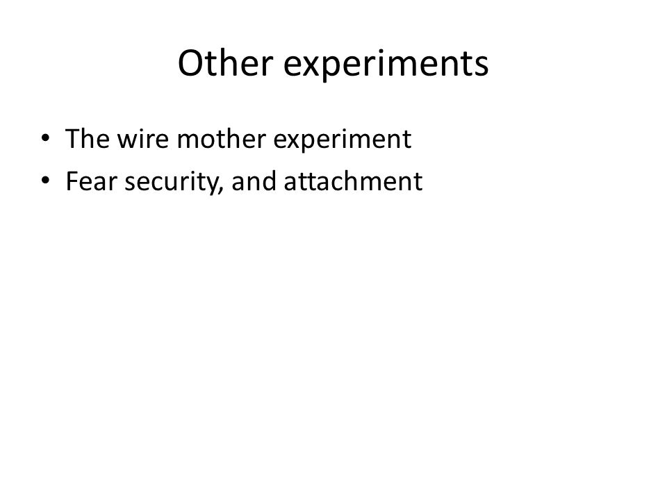 Other experiments The wire mother experiment Fear security, and attachment