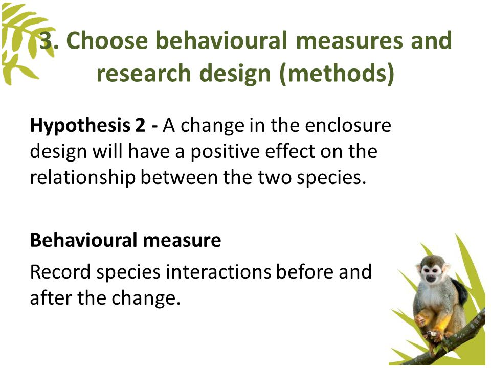3. Choose behavioural measures and research design (methods) Hypothesis 2 - A change in the enclosure design will have a positive effect on the relati