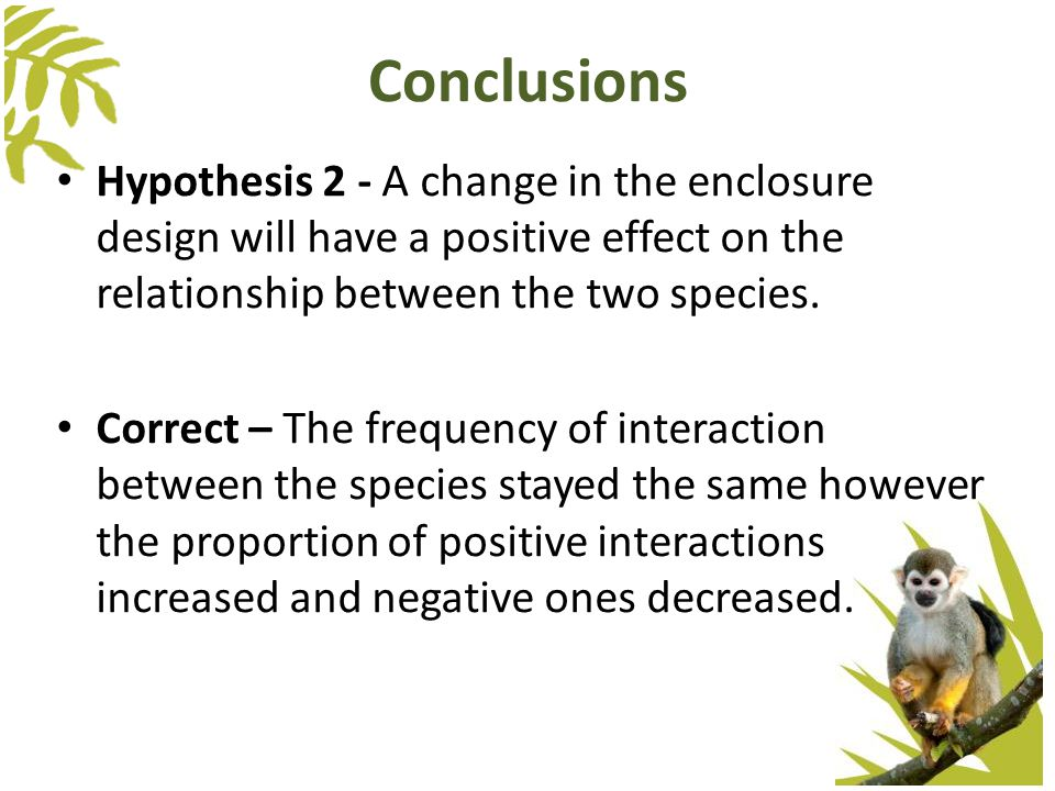 Hypothesis 2 - A change in the enclosure design will have a positive effect on the relationship between the two species. Correct – The frequency of in