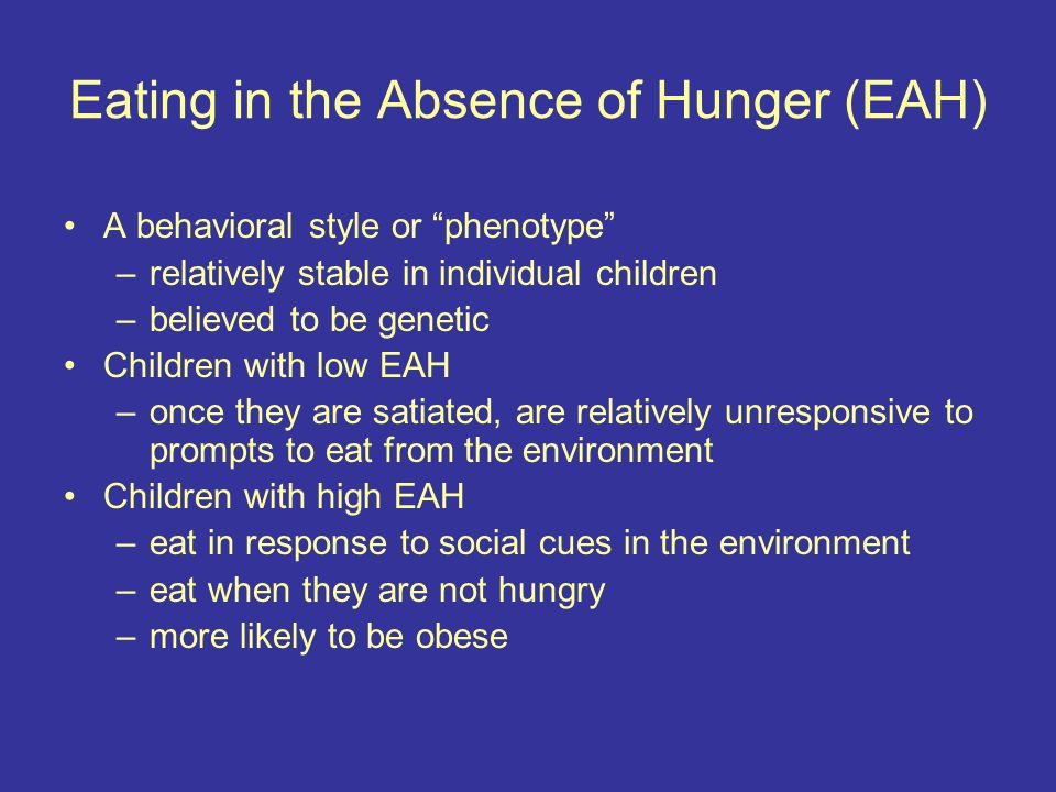 Eating in the Absence of Hunger (EAH) A behavioral style or phenotype –relatively stable in individual children –believed to be genetic Children with low EAH –once they are satiated, are relatively unresponsive to prompts to eat from the environment Children with high EAH –eat in response to social cues in the environment –eat when they are not hungry –more likely to be obese