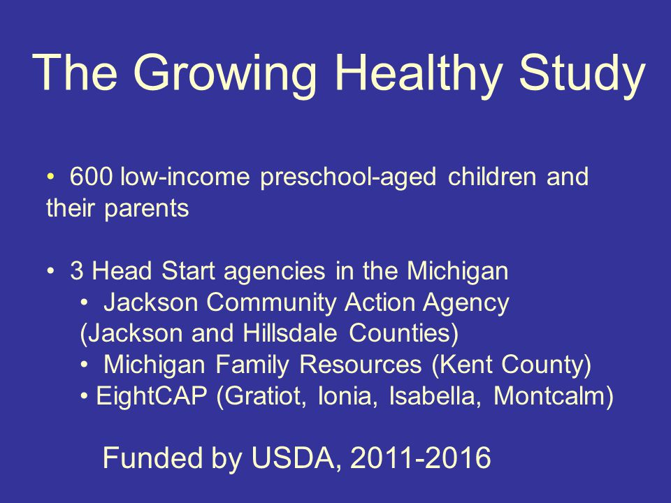 The Growing Healthy Study 600 low-income preschool-aged children and their parents 3 Head Start agencies in the Michigan Jackson Community Action Agency (Jackson and Hillsdale Counties) Michigan Family Resources (Kent County) EightCAP (Gratiot, Ionia, Isabella, Montcalm) Funded by USDA, 2011-2016