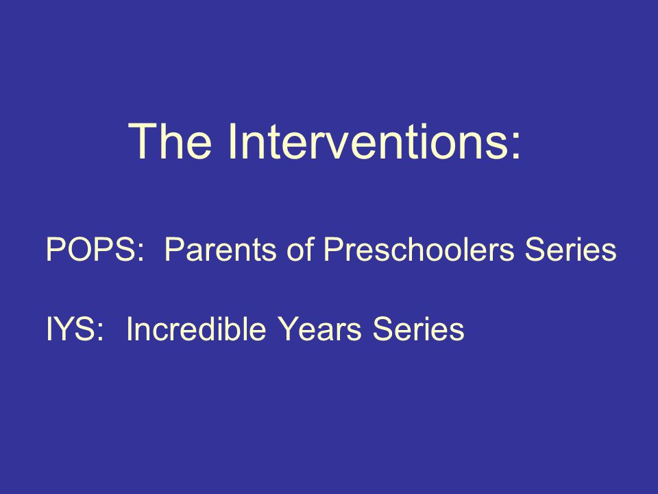 The Interventions: POPS: Parents of Preschoolers Series IYS: Incredible Years Series