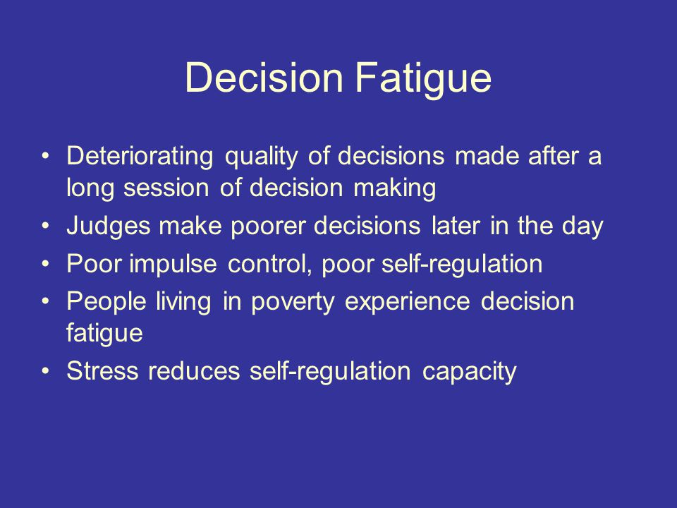Decision Fatigue Deteriorating quality of decisions made after a long session of decision making Judges make poorer decisions later in the day Poor impulse control, poor self-regulation People living in poverty experience decision fatigue Stress reduces self-regulation capacity