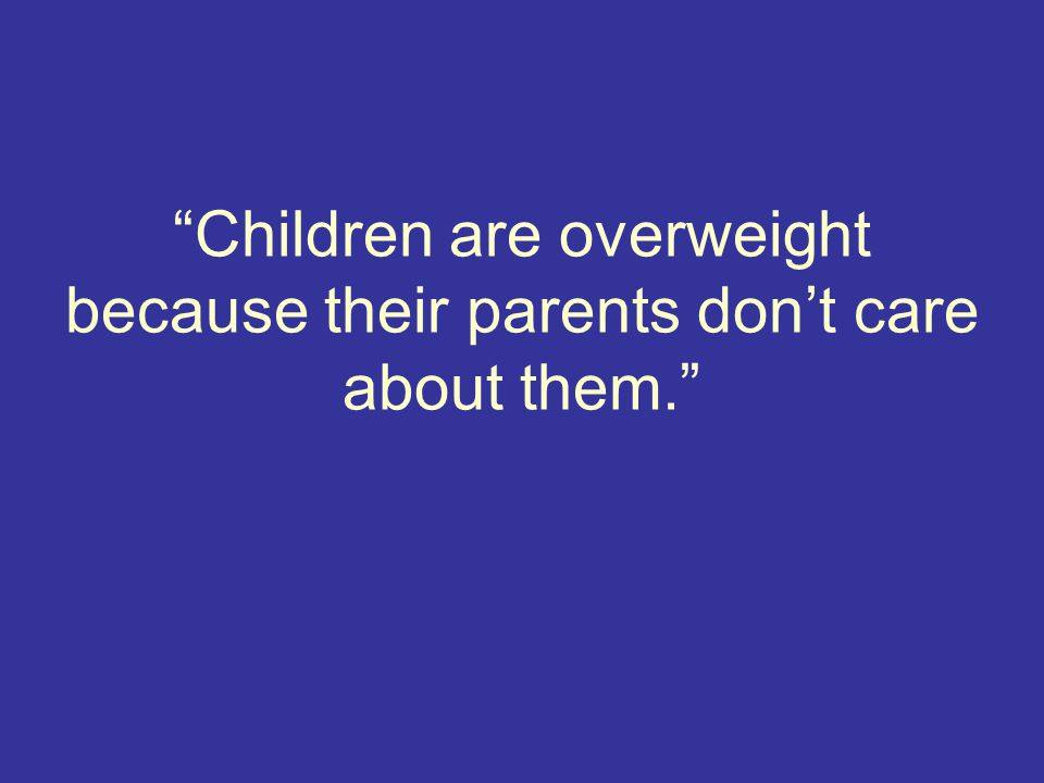 Children are overweight because their parents don't care about them.