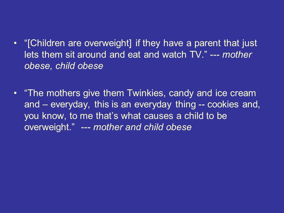 [Children are overweight] if they have a parent that just lets them sit around and eat and watch TV. --- mother obese, child obese The mothers give them Twinkies, candy and ice cream and – everyday, this is an everyday thing -- cookies and, you know, to me that's what causes a child to be overweight. --- mother and child obese