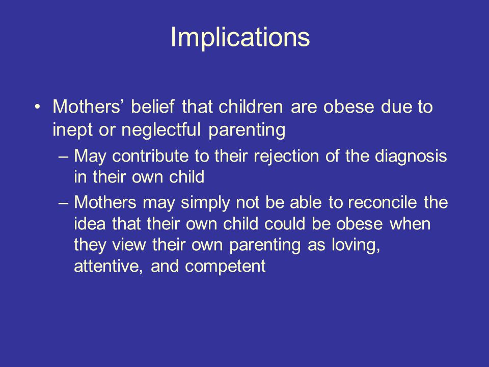 Implications Mothers' belief that children are obese due to inept or neglectful parenting –May contribute to their rejection of the diagnosis in their own child –Mothers may simply not be able to reconcile the idea that their own child could be obese when they view their own parenting as loving, attentive, and competent