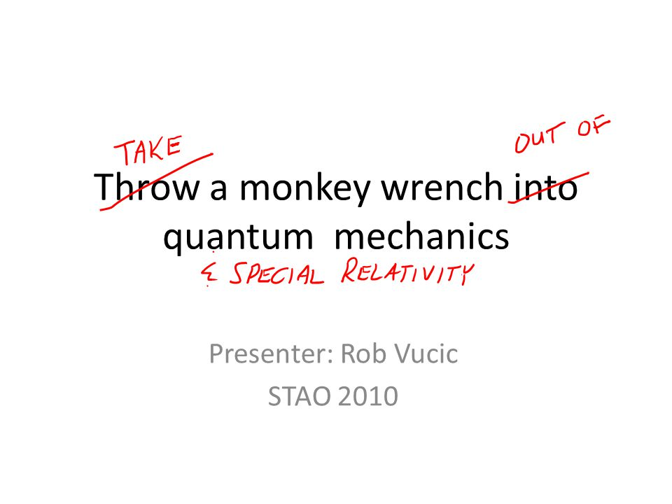 Throw a monkey wrench into quantum mechanics Presenter: Rob Vucic STAO 2010