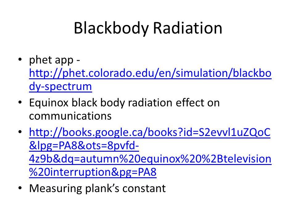 Blackbody Radiation phet app - http://phet.colorado.edu/en/simulation/blackbo dy-spectrum http://phet.colorado.edu/en/simulation/blackbo dy-spectrum Equinox black body radiation effect on communications http://books.google.ca/books?id=S2evvl1uZQoC &lpg=PA8&ots=8pvfd- 4z9b&dq=autumn%20equinox%20%2Btelevision %20interruption&pg=PA8 http://books.google.ca/books?id=S2evvl1uZQoC &lpg=PA8&ots=8pvfd- 4z9b&dq=autumn%20equinox%20%2Btelevision %20interruption&pg=PA8 Measuring plank's constant