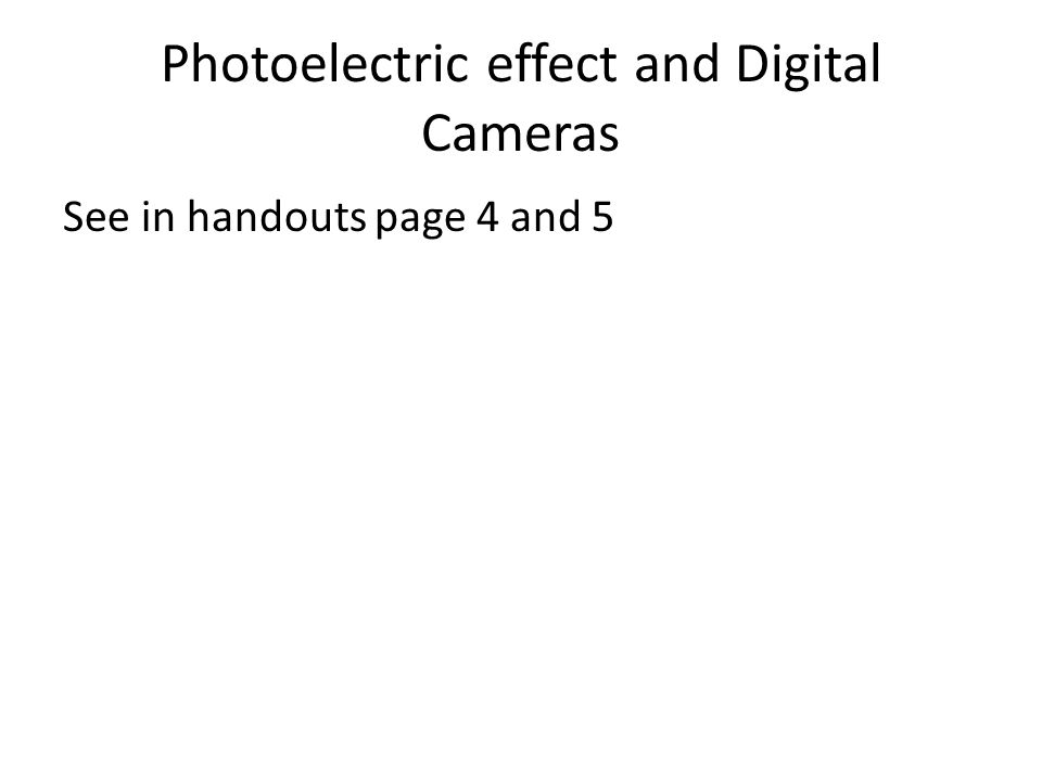 Photoelectric effect and Digital Cameras See in handouts page 4 and 5