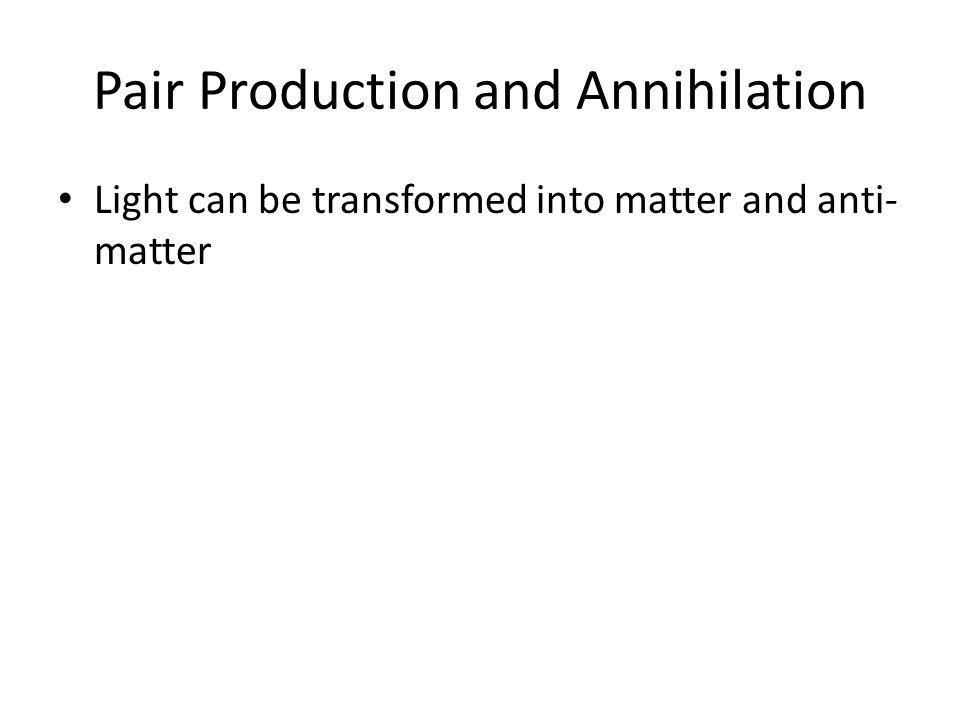 Pair Production and Annihilation Light can be transformed into matter and anti- matter