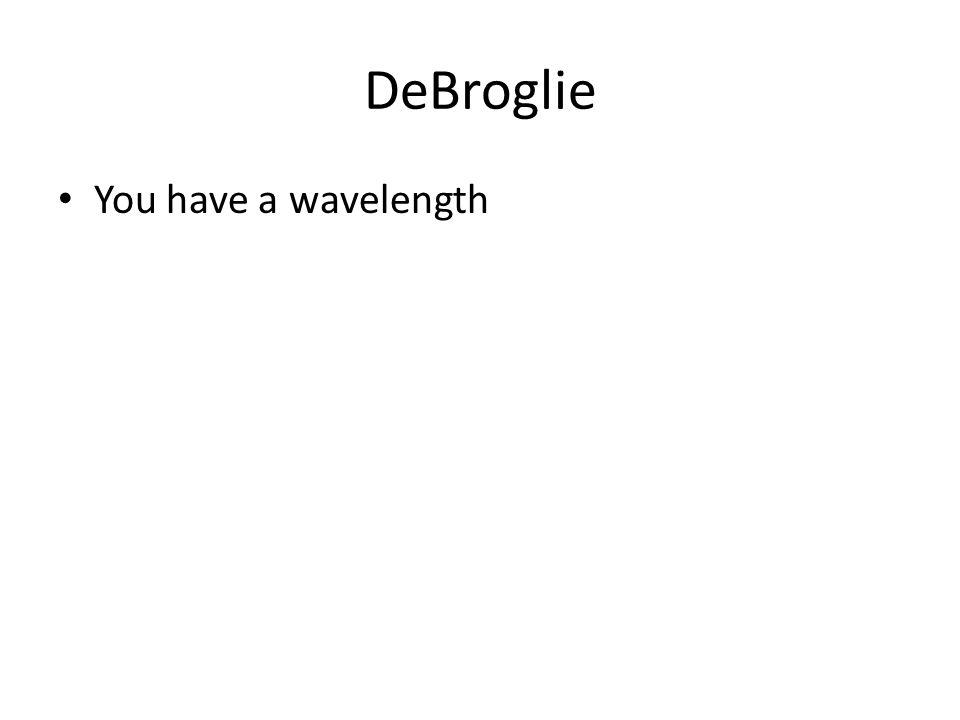 DeBroglie You have a wavelength