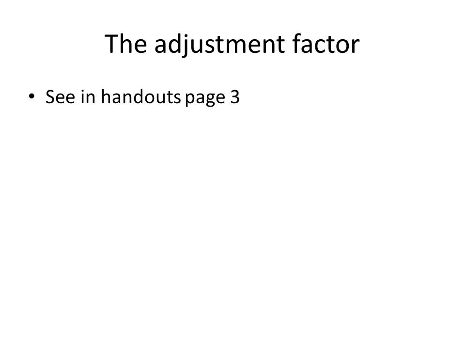 The adjustment factor See in handouts page 3