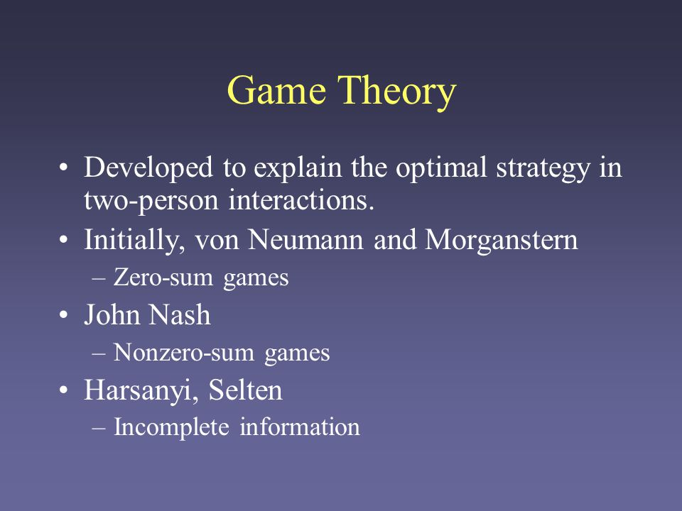 Game Theory Developed to explain the optimal strategy in two-person interactions. Initially, von Neumann and Morganstern –Zero-sum games John Nash –No