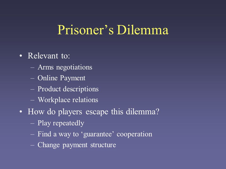 Prisoner's Dilemma Relevant to: –Arms negotiations –Online Payment –Product descriptions –Workplace relations How do players escape this dilemma? –Pla