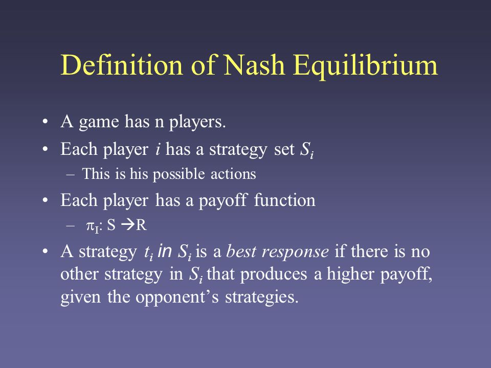 Definition of Nash Equilibrium A game has n players. Each player i has a strategy set S i –This is his possible actions Each player has a payoff funct