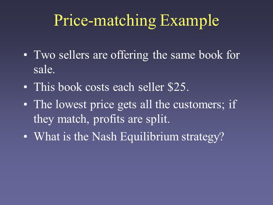 Price-matching Example Two sellers are offering the same book for sale. This book costs each seller $25. The lowest price gets all the customers; if t