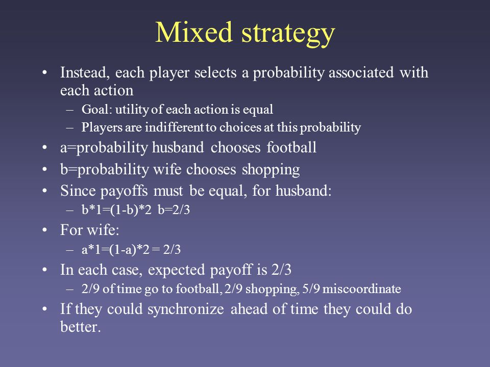 Mixed strategy Instead, each player selects a probability associated with each action –Goal: utility of each action is equal –Players are indifferent