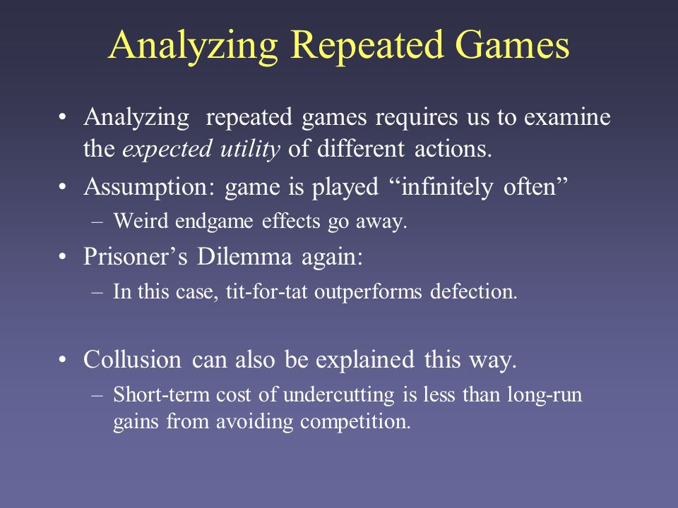 "Analyzing Repeated Games Analyzing repeated games requires us to examine the expected utility of different actions. Assumption: game is played ""infini"