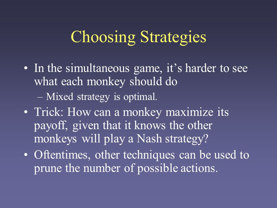 Choosing Strategies In the simultaneous game, it's harder to see what each monkey should do –Mixed strategy is optimal. Trick: How can a monkey maximi