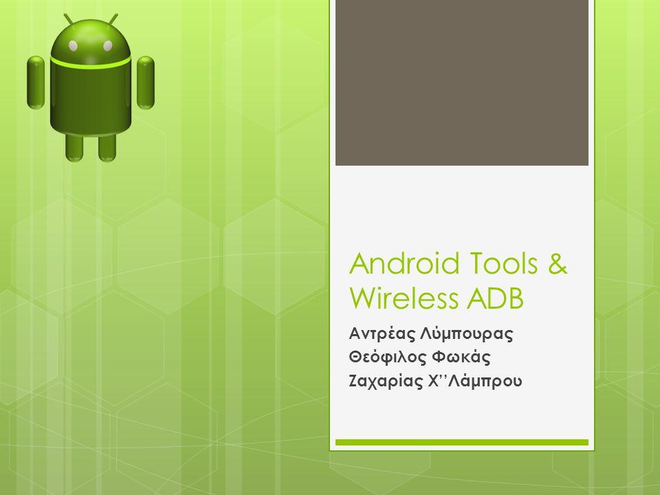 Android Tools & Wireless ADB Αντρέας Λύμπουρας Θεόφιλος Φωκάς Ζαχαρίας Χ''Λάμπρου