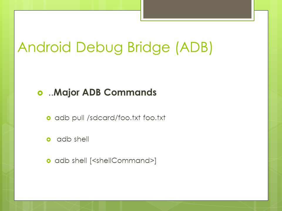 Android Debug Bridge (ADB) .. Major ADB Commands  adb pull /sdcard/foo.txt foo.txt  adb shell  adb shell [ ]