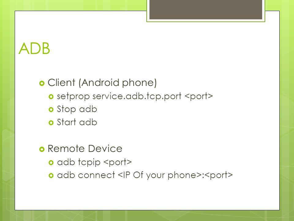 ADB  Client (Android phone)  setprop service.adb.tcp.port  Stop adb  Start adb  Remote Device  adb tcpip  adb connect :