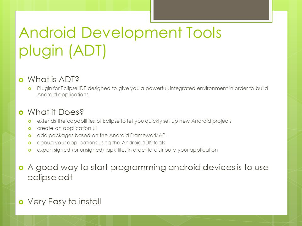 Android Development Tools plugin (ADT)  What is ADT?  Plugin for Eclipse IDE designed to give you a powerful, integrated environment in order to bui