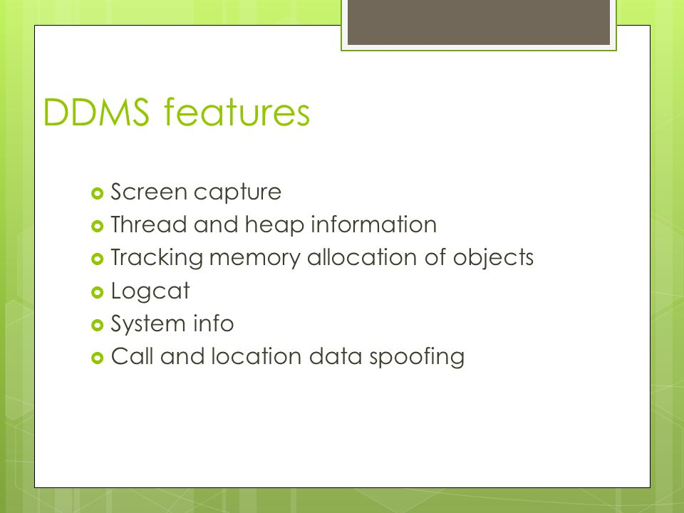 DDMS features  Screen capture  Thread and heap information  Tracking memory allocation of objects  Logcat  System info  Call and location data spoofing