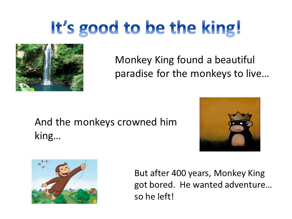 And the monkeys crowned him king… Monkey King found a beautiful paradise for the monkeys to live… But after 400 years, Monkey King got bored. He wante