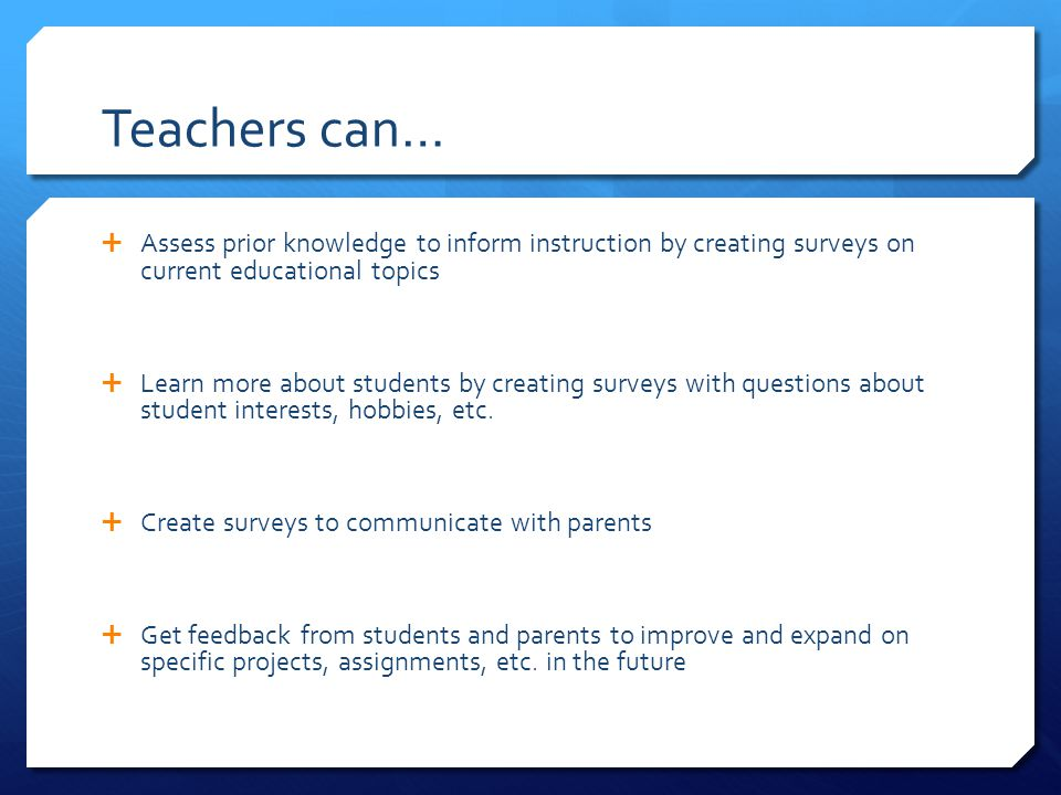 Teachers can…  Assess prior knowledge to inform instruction by creating surveys on current educational topics  Learn more about students by creating surveys with questions about student interests, hobbies, etc.