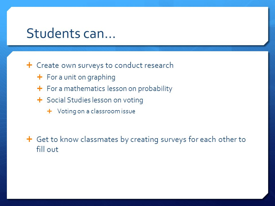 Students can…  Create own surveys to conduct research  For a unit on graphing  For a mathematics lesson on probability  Social Studies lesson on voting  Voting on a classroom issue  Get to know classmates by creating surveys for each other to fill out