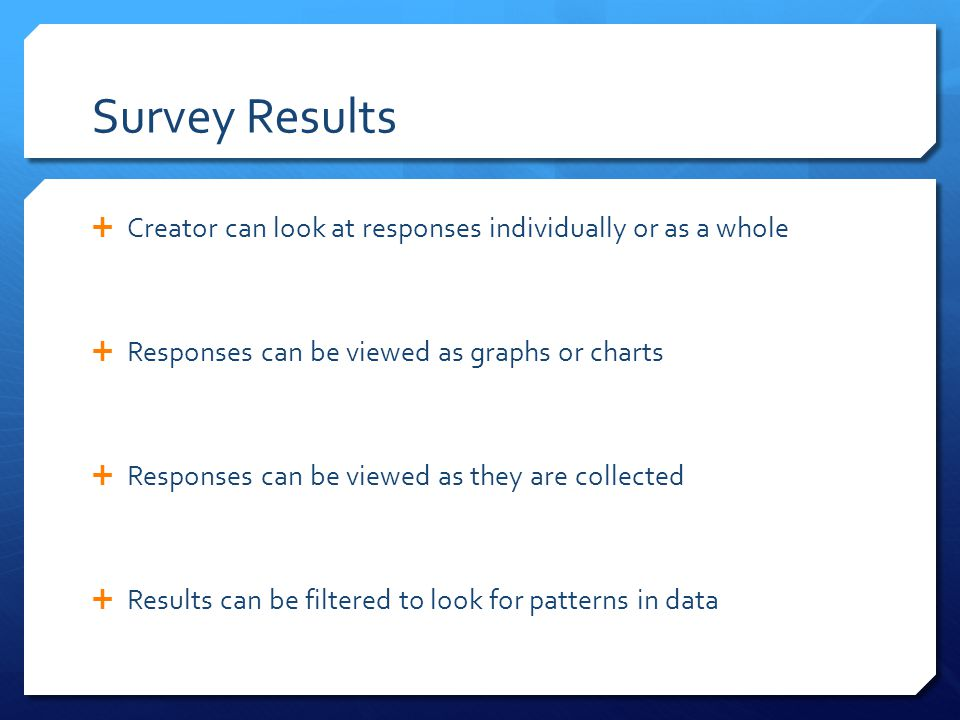Survey Results  Creator can look at responses individually or as a whole  Responses can be viewed as graphs or charts  Responses can be viewed as they are collected  Results can be filtered to look for patterns in data