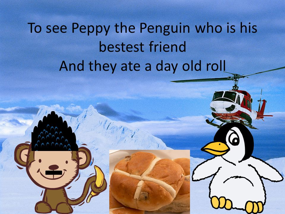 To see Peppy the Penguin who is his bestest friend And they ate a day old roll