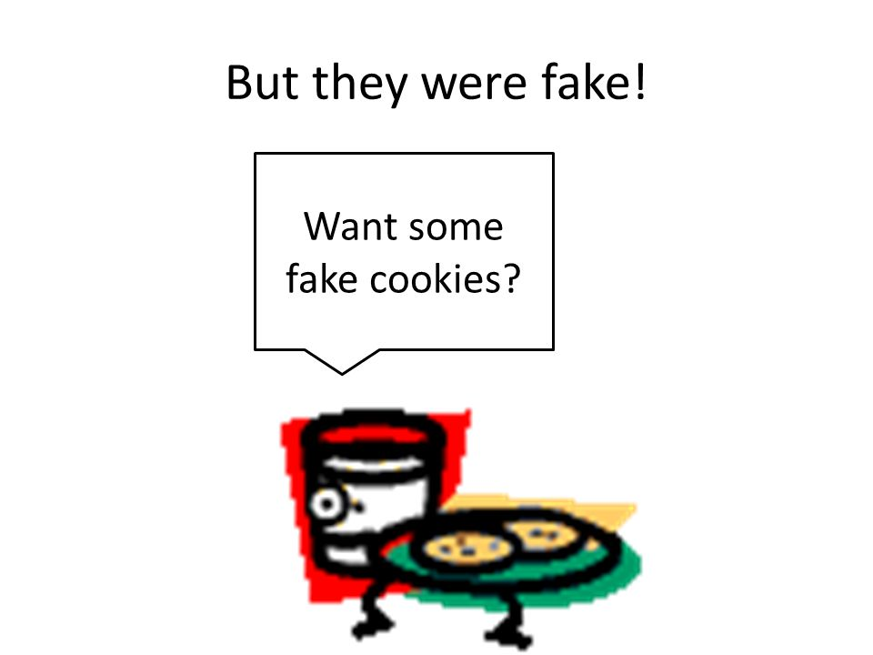 But they were fake! Want some fake cookies