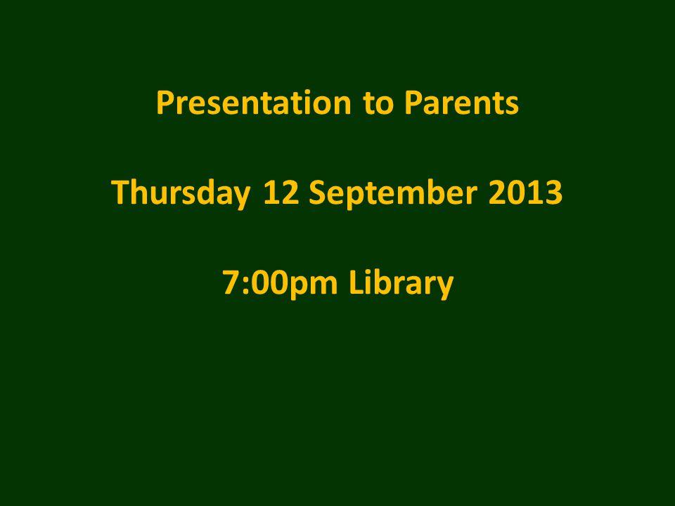 Presentation to Parents Thursday 12 September 2013 7:00pm Library