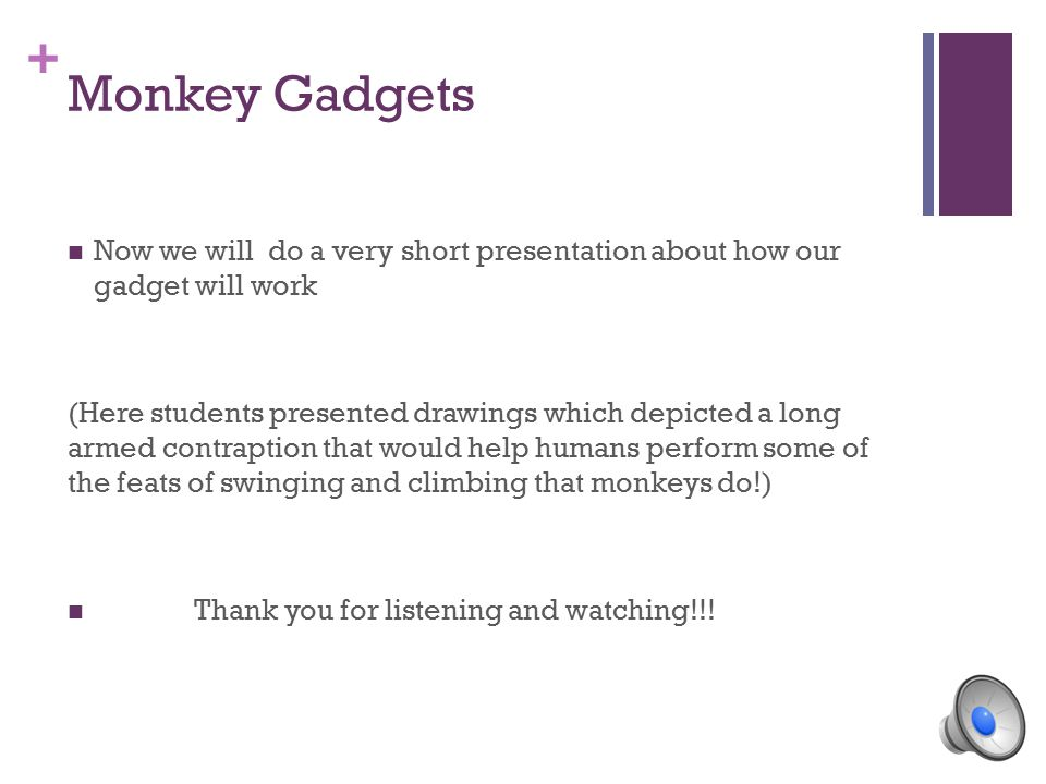 + Monkey Gadgets Now we will do a very short presentation about how our gadget will work (Here students presented drawings which depicted a long armed contraption that would help humans perform some of the feats of swinging and climbing that monkeys do!) Thank you for listening and watching!!!