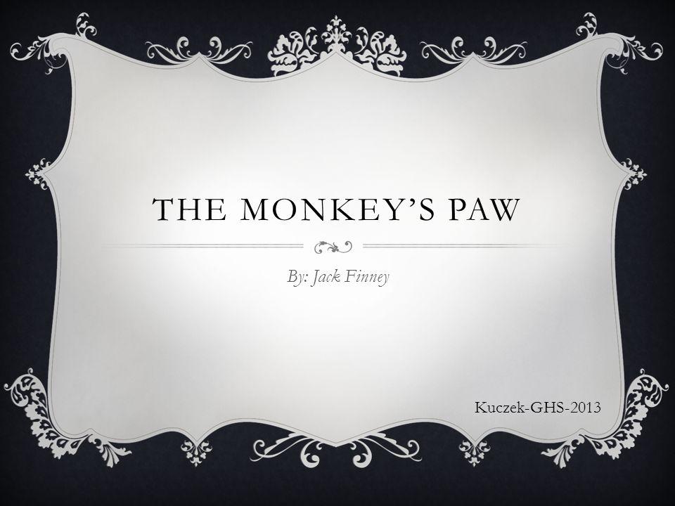THE MONKEY'S PAW By: Jack Finney Kuczek-GHS-2013