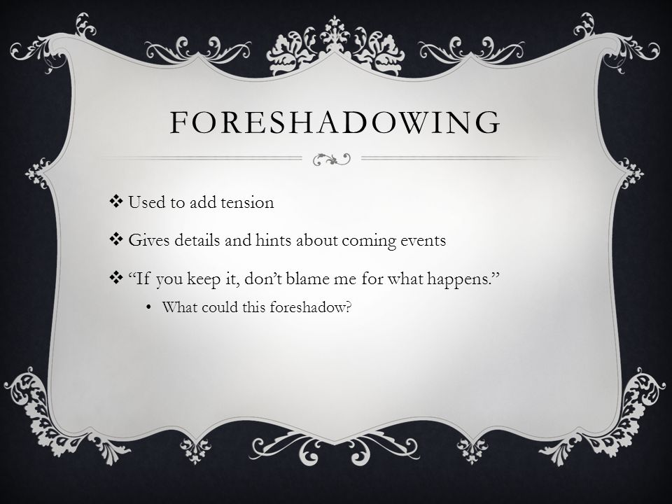 FORESHADOWING  Used to add tension  Gives details and hints about coming events  If you keep it, don't blame me for what happens. What could this foreshadow