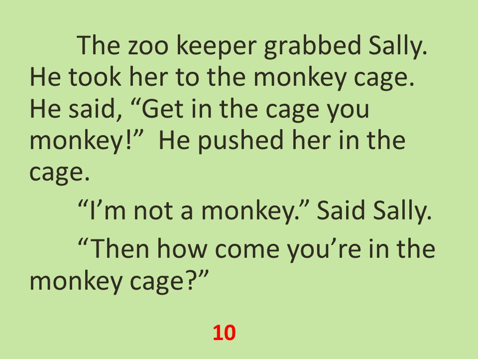 The zoo keeper grabbed Sally. He took her to the monkey cage.