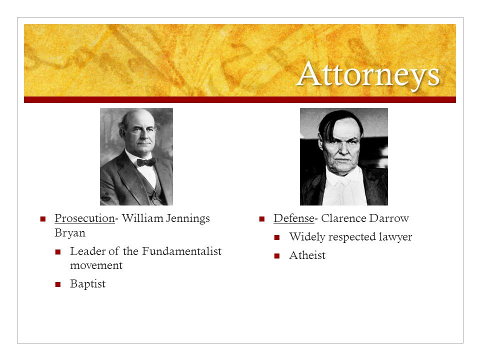 Attorneys Prosecution- William Jennings Bryan Leader of the Fundamentalist movement Baptist Defense- Clarence Darrow Widely respected lawyer Atheist