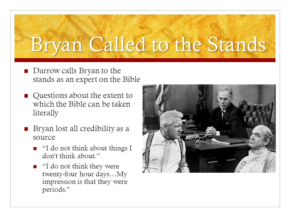 Bryan Called to the Stands Darrow calls Bryan to the stands as an expert on the Bible Questions about the extent to which the Bible can be taken liter