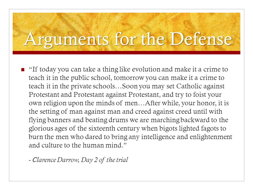 "Arguments for the Defense ""If today you can take a thing like evolution and make it a crime to teach it in the public school, tomorrow you can make it"