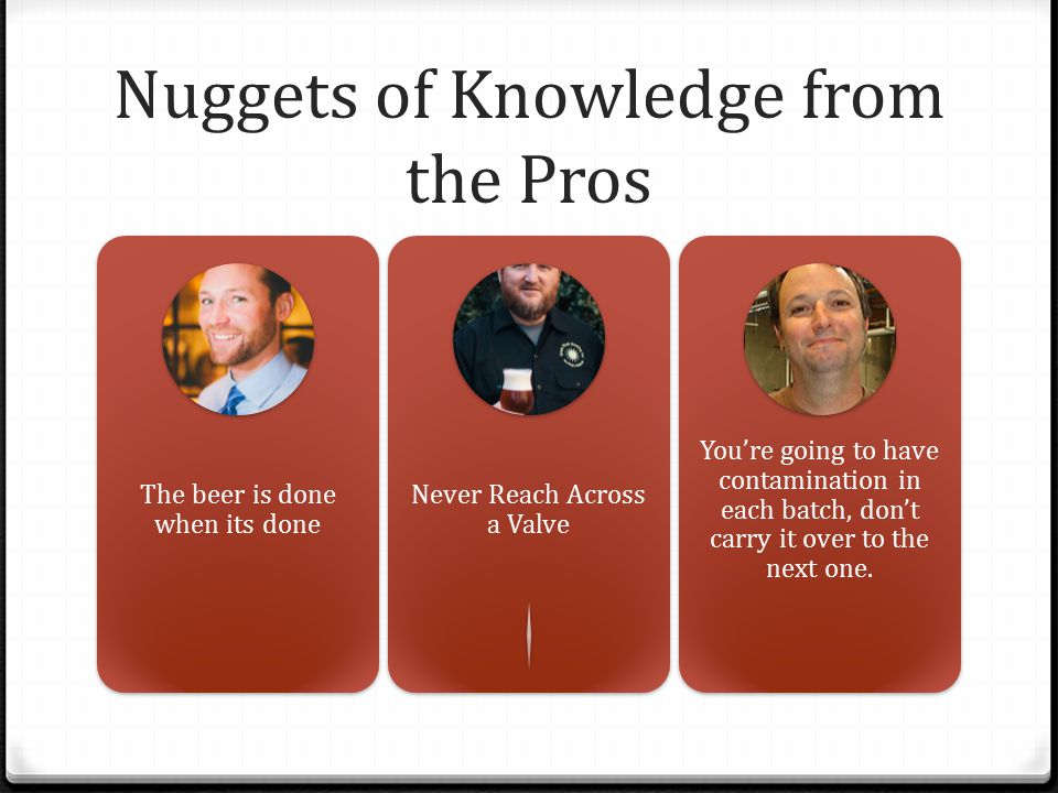 Nuggets of Knowledge from the Pros The beer is done when its done Never Reach Across a Valve You're going to have contamination in each batch, don't c