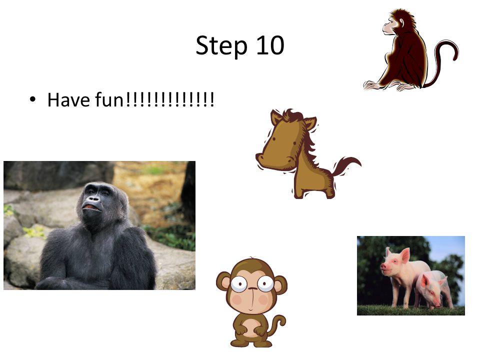 Step 10 Have fun!!!!!!!!!!!!!
