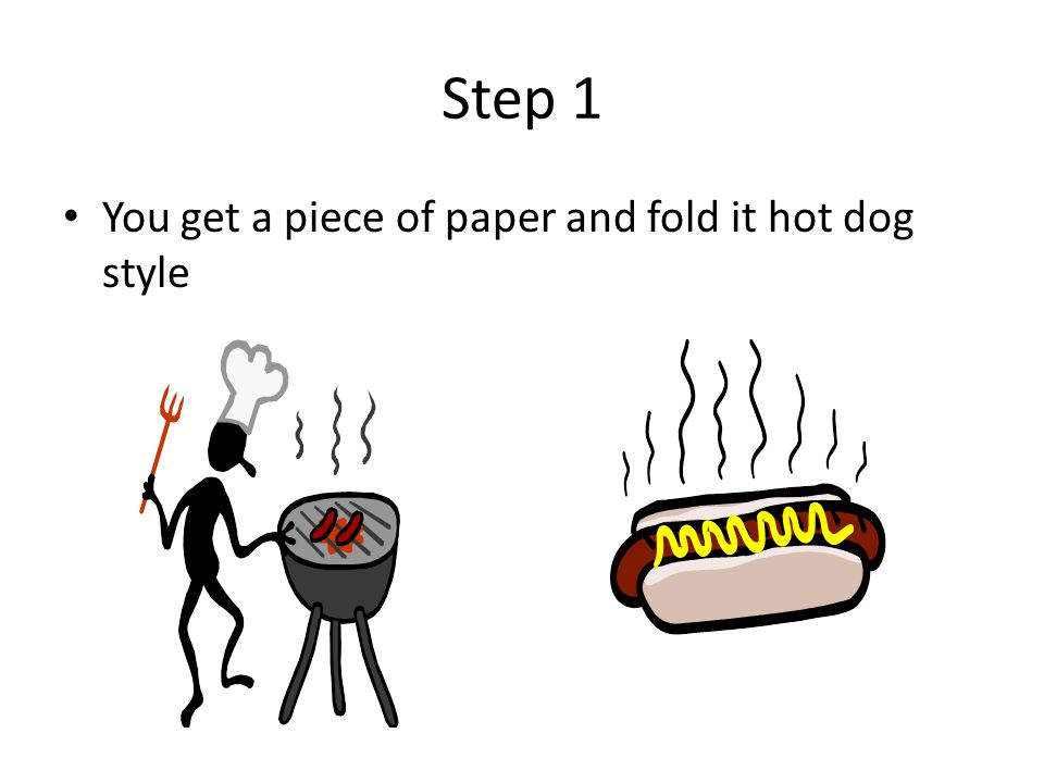 Step 1 You get a piece of paper and fold it hot dog style