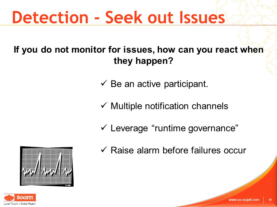 19 www.us.sogeti.com Local Touch – Global Reach Detection - Seek out Issues If you do not monitor for issues, how can you react when they happen.
